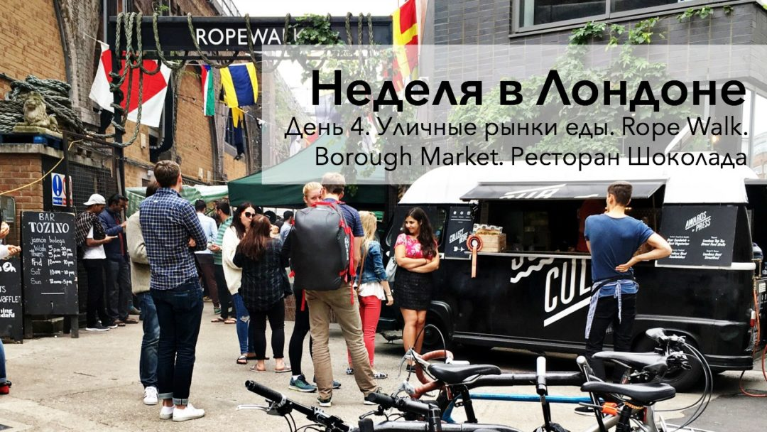 Неделя в Лондоне. День 4. Уличные рынки еды. Rope Walk. Borough Market. Ресторан Шоколада