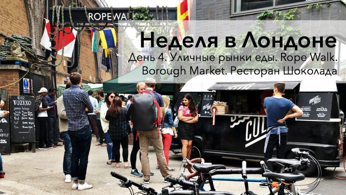 Неделя в Лондоне. День 4. Уличные рынки еды. Rope Walk. Borough Market. Ресторан Шоколада