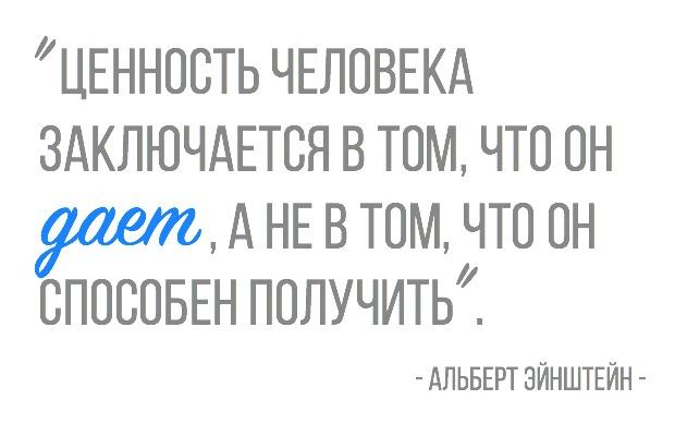 Ценность человека заключается в том, что он дает, а не в том, что он способен получить. Альберт Эйнштейн