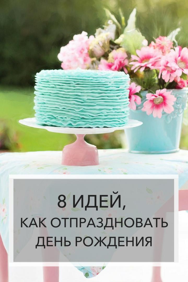 8 идей, как отпраздновать день рождения | Блог Варвары Лялягиной «Дом, в который хочется приходить»